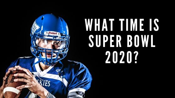 Super Bowl 2020 Kick Off time in UK, USA & Canada